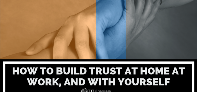 Trust in Relationships: How to Build Trust At Home At Work, and with Yourself